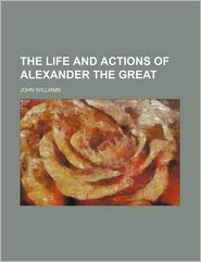The Life and Actions of Alexander the Great (Volume 7)