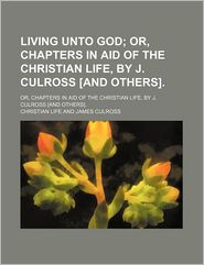 Living Unto God; Or, Chapters in Aid of the Christian Life, by J. Culross [And Others].
