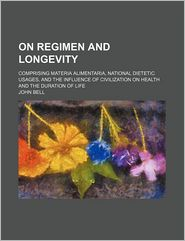 On Regimen and Longevity; Comprising Materia Alimentaria, National Dietetic Usages, and the Influence of Civilization on Health and the