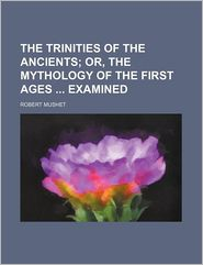 The Trinities of the Ancients; Or, the Mythology of the First Ages Examined