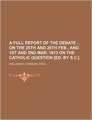 A Full Report of the Debate on the 25th and 26th Feb., and 1st and 2nd Mar. 1813 on the Catholic Question [Ed. by S.C.].