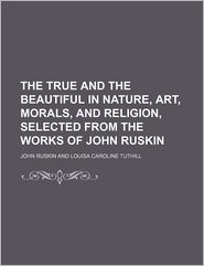The True and the Beautiful in Nature, Art, Morals, and Religion, Selected from the Works of John Ruskin