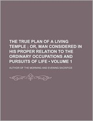 The True Plan of a Living Temple (Volume 1); Or, Man Considered in His Proper Relation to the Ordinary Occupations and Pursuits of Life