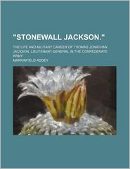 Stonewall Jackson; The Life and Military Career of Thomas Jonathan Jackson, Lieutenant-General in the Confederate Army