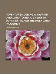 Adventures During a Journey Overland to India, by Way of Egypt, Syria and the Holy Land (Volume 1)