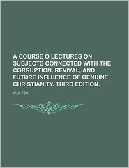 A Course O Lectures on Subjects Connected with the Corruption, Revival, and Future Influence of Genuine Christianity. Third Edition.