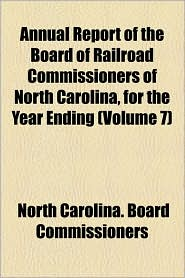 Annual Report of the Board of Railroad Commissioners of North Carolina, for the Year Ending (Volume 7)