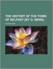 The History of the Town of Belfast [By G. Benn].