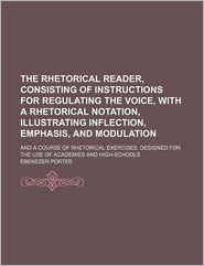 The Rhetorical Reader, Consisting of Instructions for Regulating the Voice, with a Rhetorical Notation, Illustrating Inflection, Emphasis, and