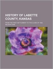 History of Labette County, Kansas; From the First Settlement to the Close of 1892