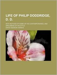 Life of Philip Doddridge, D. D.; With Notices of Some of His Contemporaries, and Specimens of His Style