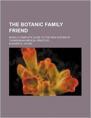 The Botanic Family Friend; Being a Complete Guide to the New System of Thomsonian Medical Practice