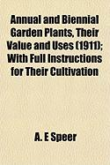 Annual and Biennial Garden Plants, Their Value and Uses (1911); With Full Instructions for Their Cultivation - Speer, A. E.