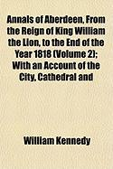 Annals of Aberdeen, from the Reign of King William the Lion, to the End of the Year 1818 (Volume 2); With an Account of the City, Cathedral and - Kennedy, William