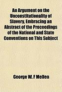 An Argument on the Unconstitutionality of Slavery, Embracing an Abstract of the Proceedings of the National and State Conventions on This Subject - Mellen, George Washington Frost
