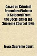 Cases on Criminal Procedure (Volume 1); Selected from the Decisions of the Supreme Court of Iowa - Court, Iowa Supreme