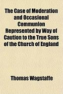 The Case of Moderation and Occasional Communion Represented by Way of Caution to the True Sons of the Church of England - Wagstaffe, Thomas