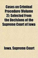 Cases on Criminal Procedure (Volume 2); Selected from the Decisions of the Supreme Court of Iowa - Court, Iowa Supreme
