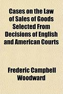 Cases on the Law of Sales of Goods Selected from Decisions of English and American Courts - Woodward, Frederic Campbell