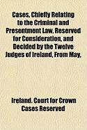 Cases, Chiefly Relating to the Criminal and Presentment Law, Reserved for Consideration, and Decided by the Twelve Judges of Ireland, from May, - Reserved, Ireland Court for Crown Cases