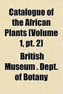 Catalogue of the African Plants (Volume 1, PT. 2) - Botany, British Museum Dept of