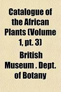 Catalogue of the African Plants (Volume 1, PT. 3) - Botany, British Museum Dept of
