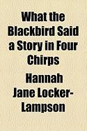 What the Blackbird Said a Story in Four Chirps - Locker-Lampson, Hannah Jane