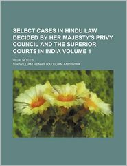 Select Cases in Hindu Law Decided by Her Majesty's Privy Council and the Superior Courts in India (Volume 1); With Notes
