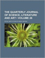 The Quarterly Journal of Science, Literature and Art (Volume 26)