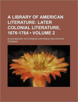 A Library of American Literature (Volume 2); Later Colonial Literature, 1676-1764