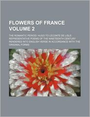 Flowers of France (Volume 2); The Romantic Period: Hugo to LeConte de Lisle: Representative Poems of the Nineteenth Century Rendered Into