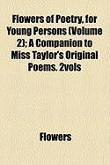 Flowers of Poetry, for Young Persons (Volume 2); A Companion to Miss Taylor's Original Poems. 2vols - Flowers, Sj