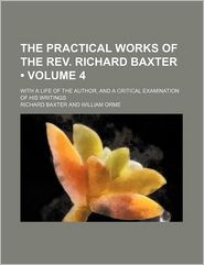 The Practical Works of the REV. Richard Baxter (Volume 4); With a Life of the Author, and a Critical Examination of His Writings