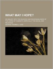 What May I Hope?; An Inquiry Into the Sources and Reasonableness of the Hopes of Humanity, Especially the Social and Religious