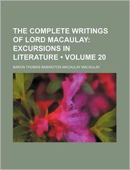 The Complete Writings of Lord Macaulay (Volume 20); Excursions in Literature