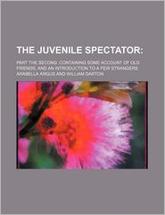 The Juvenile Spectator; Part the Second. Containing Some Account of Old Friends, and an Introduction to a Few Strangers