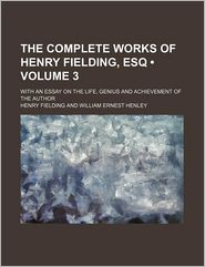 The Complete Works of Henry Fielding, Esq (Volume 3); With an Essay on the Life, Genius and Achievement of the Author