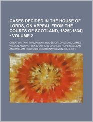 Cases Decided in the House of Lords, on Appeal from the Courts of Scotland, 1825[-1834] (Volume 2)