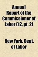 Annual Report of the Commissioner of Labor (12, PT. 2) - New York Dept of Labor