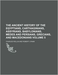 The Ancient History of the Eqyptians, Carthaginians, Assyrians, Babylonians, Medes and Persians, Grecians, and Macedonians (Volume 5)