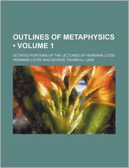 Outlines of Metaphysics (Volume 1); Dictated Portions of the Lectures of Hermann Lotze