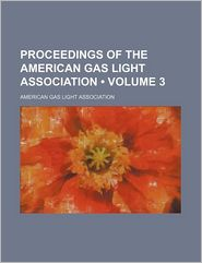 Proceedings of the American Gas Light Association (Volume 3)
