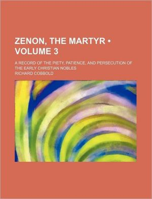 Zenon, the Martyr (Volume 3); A Record of the Piety, Patience, and Persecution of the Early Christian Nobles