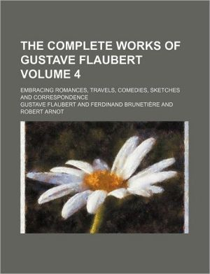 The Complete Works of Gustave Flaubert (Volume 4); Embracing Romances, Travels, Comedies, Sketches and Correspondence