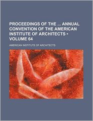Proceedings of the Annual Convention of the American Institute of Architects (Volume 64)