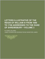 Letters Illustrative of the Reign of William III from 1696 to 1708 Addressed to the Duke of Shrewsbury (Volume 3); In Three Volumes