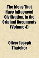 The Ideas That Have Influenced Civilization, in the Original Documents (Volume 4) - Thatcher, Oliver Joseph