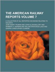 The American Railway Reports (Volume 7); A Collection of All Reported Decisions Relating to Railways