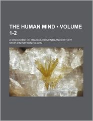 The Human Mind (1-2); A Discourse on Its Acquirements and History