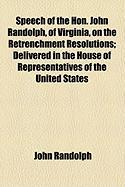 Speech of the Hon. John Randolph, of Virginia, on the Retrenchment Resolutions; Delivered in the House of Representatives of the United States - Randolph, John
